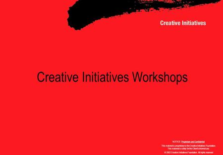 Creative Initiatives Workshops NOTICE: Proprietary and Confidential This material is proprietary to the Creative Initiatives Foundation. This material.