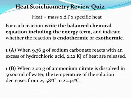 Heat Stoichiometry Review Quiz Heat = mass x ΔT x specific heat For each reaction write the balanced chemical equation including the energy term, and indicate.