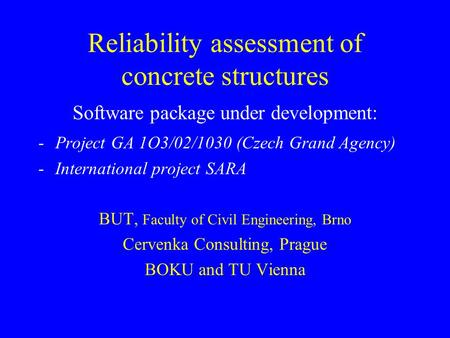 Reliability assessment of concrete structures Software package under development: -Project GA 1O3/02/1030 (Czech Grand Agency) -International project SARA.