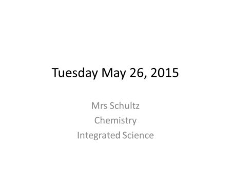 Tuesday May 26, 2015 Mrs Schultz Chemistry Integrated Science.