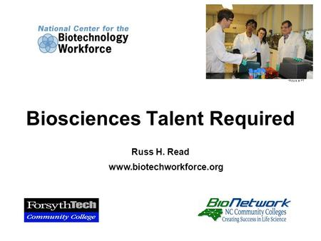 Russ H. Read www.biotechworkforce.org Biosciences Talent Required *Picture at FT.