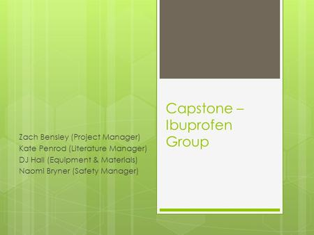 Capstone – Ibuprofen Group Zach Bensley (Project Manager) Kate Penrod (Literature Manager) DJ Hall (Equipment & Materials) Naomi Bryner (Safety Manager)