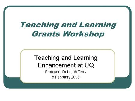 Teaching and Learning Grants Workshop Teaching and Learning Enhancement at UQ Professor Deborah Terry 8 February 2008.