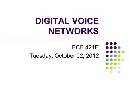 DIGITAL VOICE NETWORKS ECE 421E Tuesday, October 02, 2012.