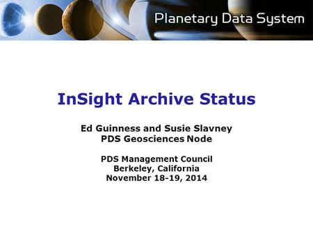 InSight Archive Status Ed Guinness and Susie Slavney PDS Geosciences Node PDS Management Council Berkeley, California November 18-19, 2014.