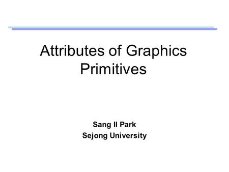 Attributes of Graphics Primitives Sang Il Park Sejong University.