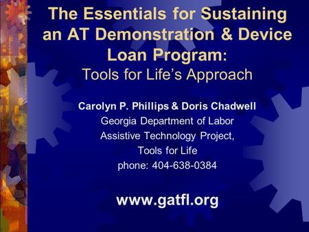 The Essentials for Sustaining an AT Demonstration & Device Loan Program : Tools for Life's Approach Carolyn P. Phillips & Doris Chadwell Georgia Department.