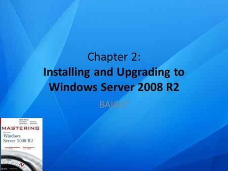 Chapter 2: Installing and Upgrading to Windows Server 2008 R2 BAI617.