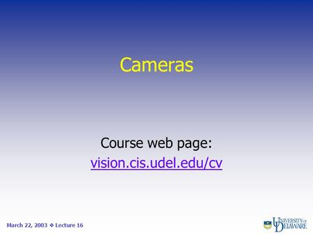 Cameras Course web page: vision.cis.udel.edu/cv March 22, 2003  Lecture 16.