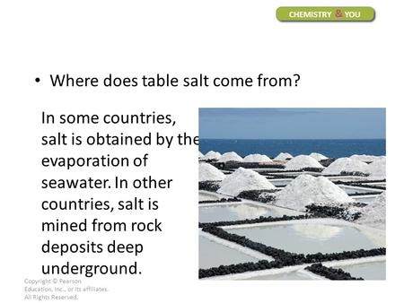 Copyright © Pearson Education, Inc., or its affiliates. All Rights Reserved. CHEMISTRY & YOU Where does table salt come from? In some countries, salt is.