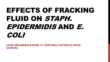 EFFECTS OF FRACKING FLUID ON STAPH. EPIDERMIDIS AND E. COLI LUKE WEARDEN GRADE 11 CENTRAL CATHOLIC HIGH SCHOOL.