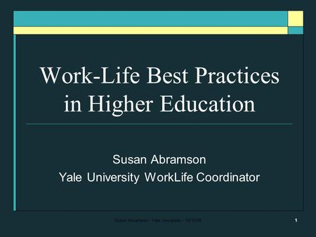 Susan Abramson - Yale University - 10/13/061 Work-Life Best Practices in Higher Education Susan Abramson Yale University WorkLife Coordinator.