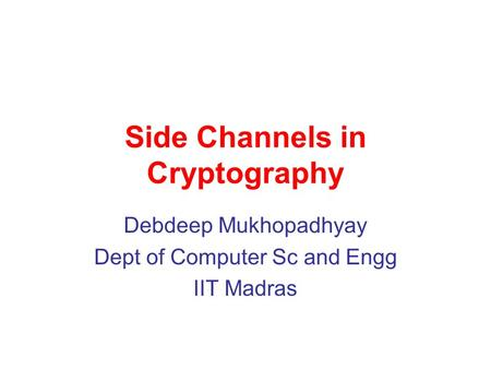 Side Channels in Cryptography Debdeep Mukhopadhyay Dept of Computer Sc and Engg IIT Madras.