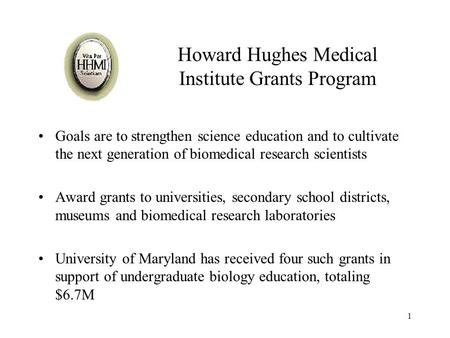 1 Howard Hughes Medical Institute Grants Program Goals are to strengthen science education and to cultivate the next generation of biomedical research.
