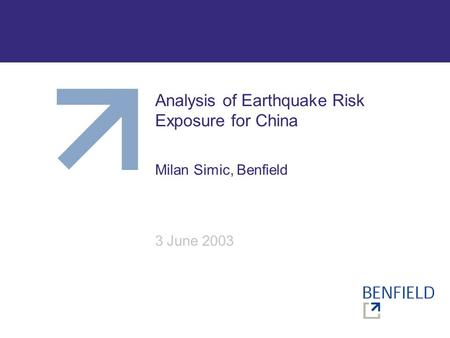 Analysis of Earthquake Risk Exposure for China Milan Simic, Benfield 3 June 2003.