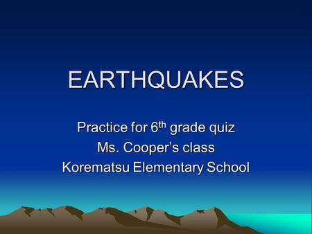 EARTHQUAKES Practice for 6 th grade quiz Ms. Cooper's class Korematsu Elementary School.