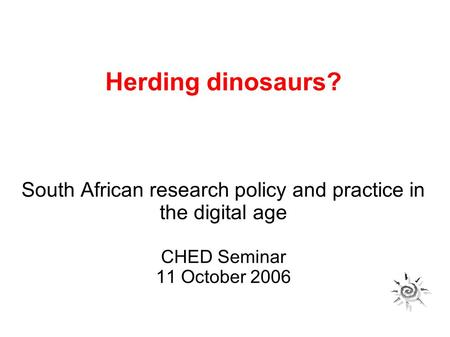 Herding dinosaurs? South African research policy and practice in the digital age CHED Seminar 11 October 2006.