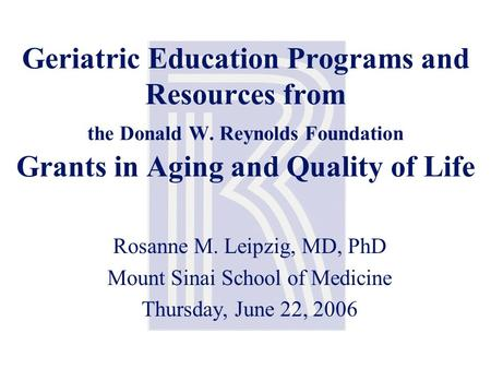 Geriatric Education Programs and Resources from the Donald W. Reynolds Foundation Grants in Aging and Quality of Life Rosanne M. Leipzig, MD, PhD Mount.