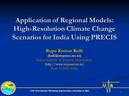 COP-10 In-Session Workshop, Buenos Aires, December 8, 2004 1 Application of Regional Models: High-Resolution Climate Change Scenarios for India Using PRECIS.