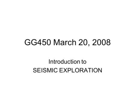 GG450 March 20, 2008 Introduction to SEISMIC EXPLORATION.