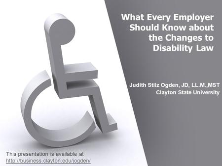 What Every Employer Should Know about the Changes to Disability Law Judith Stilz Ogden, JD, LL.M.,MST Clayton State University This presentation is available.