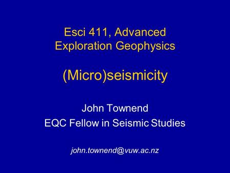 Esci 411, Advanced Exploration Geophysics (Micro)seismicity John Townend EQC Fellow in Seismic Studies