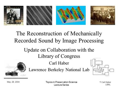 May, 28, 2004 Topics in Preservation Science Lecture Series 1 Carl Haber LBNL. The Reconstruction of Mechanically Recorded Sound by Image Processing Update.