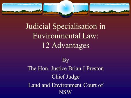 Judicial Specialisation in Environmental Law: 12 Advantages By The Hon. Justice Brian J Preston Chief Judge Land and Environment Court of NSW.