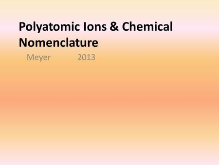 Polyatomic Ions & Chemical Nomenclature Meyer 2013.