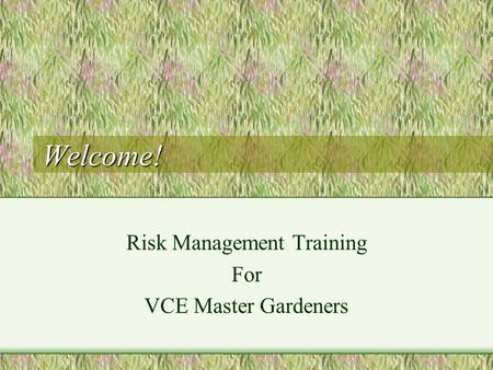 Welcome! Risk Management Training For VCE Master Gardeners.