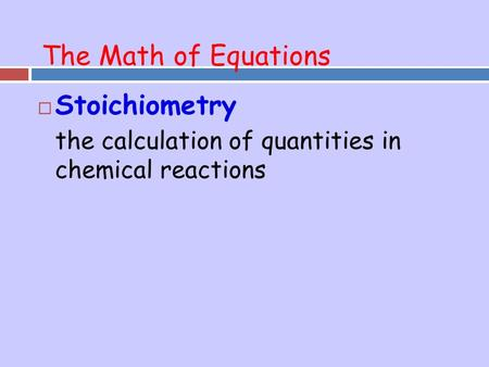 The Math of Equations  Stoichiometry the calculation of quantities in chemical reactions.