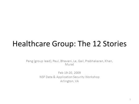 Healthcare Group: The 12 Stories Peng (group lead), Paul, Bhavani, Le, Gail, Prabhakaran, Khan, Murat Feb 19-20, 2009 NSF Data & Application Security Workshop.