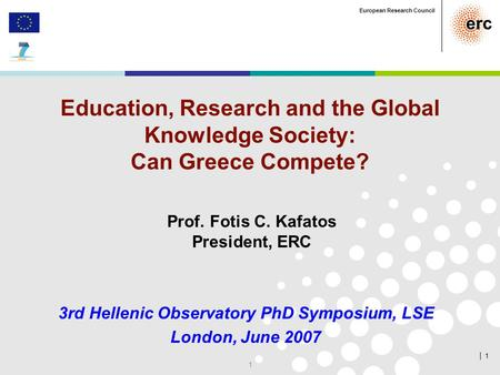 │ 1 European Research Council 1 Education, Research and the Global Knowledge Society: Can Greece Compete? 3rd Hellenic Observatory PhD Symposium, LSE London,