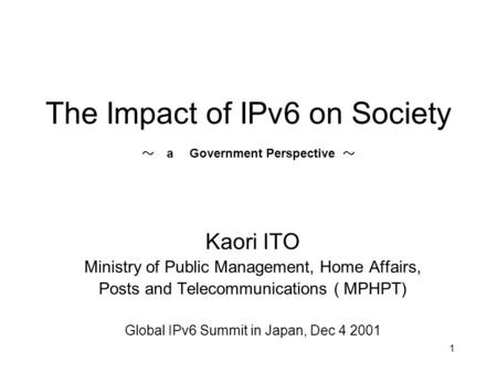 1 The Impact of IPv6 on Society ~ a Government Perspective ~ Kaori ITO Ministry of Public Management, Home Affairs, Posts and Telecommunications ( MPHPT)