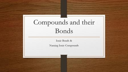 Compounds and their Bonds Ionic Bonds & Naming Ionic Compounds.