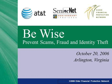 ©2006 Elder Financial Protection Network Be Wise Prevent Scams, Fraud and Identity Theft October 20, 2006 Arlington, Virginia.