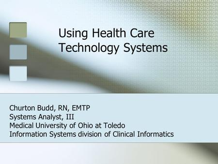 Using Health Care Technology Systems Churton Budd, RN, EMTP Systems Analyst, III Medical University of Ohio at Toledo Information Systems division of Clinical.