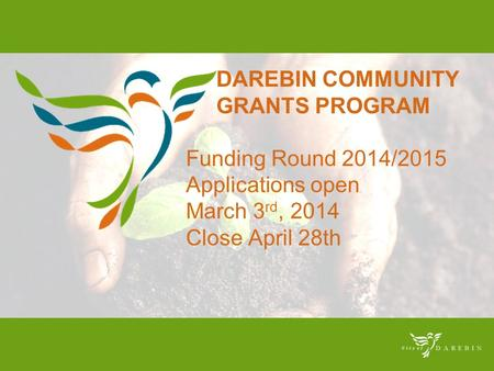 DAREBIN COMMUNITY GRANTS PROGRAM Funding Round 2014/2015 Applications open March 3 rd, 2014 Close April 28th.