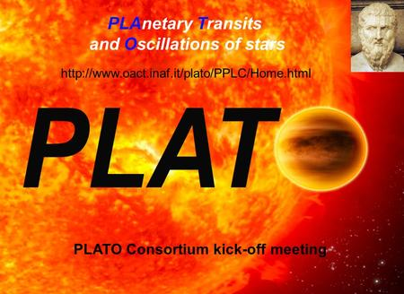 PLAnetary Transits and Oscillations of stars  PLATO Consortium kick-off meeting.