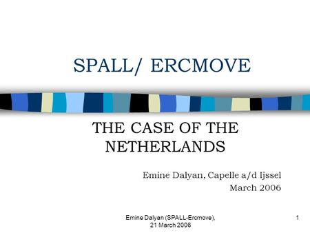 Emine Dalyan (SPALL-Ercmove), 21 March 2006 1 SPALL/ ERCMOVE THE CASE OF THE NETHERLANDS Emine Dalyan, Capelle a/d Ijssel March 2006.