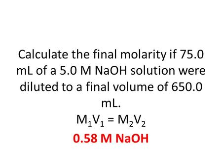 Calculate the final molarity if 75.0 mL of a 5.0 M NaOH solution were diluted to a final volume of 650.0 mL. M 1 V 1 = M 2 V 2 0.58 M NaOH.