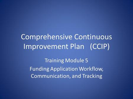 Comprehensive Continuous Improvement Plan(CCIP) Training Module 5 Funding Application Workflow, Communication, and Tracking.