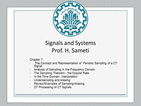 Signals and Systems Prof. H. Sameti Chapter 7: The Concept and Representation of Periodic Sampling of a CT Signal Analysis of Sampling in the Frequency.