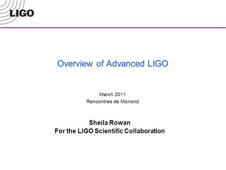 Overview of Advanced LIGO March 2011 Rencontres de Moriond Sheila Rowan For the LIGO Scientific Collaboration.