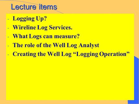 "Lecture items - Logging Up? - Wireline Log Services. - What Logs can measure? - The role of the Well Log Analyst - Creating the Well Log ""Logging Operation"""