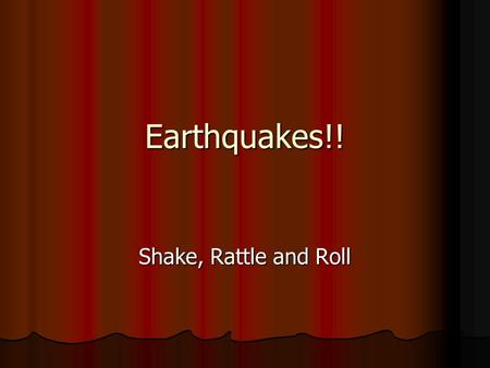 Earthquakes!! Shake, Rattle and Roll.
