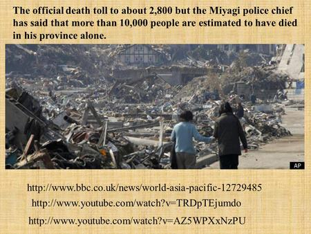 The official death toll to about 2,800 but the Miyagi police chief has said that more than 10,000 people are estimated to have died in his province alone.