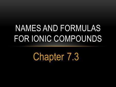 Chapter 7.3 NAMES AND FORMULAS FOR IONIC COMPOUNDS.