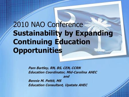 2010 NAO Conference Sustainability by Expanding Continuing Education Opportunities Pam Bartley, RN, BS, CEN, CCRN Education Coordinator, Mid-Carolina AHEC.