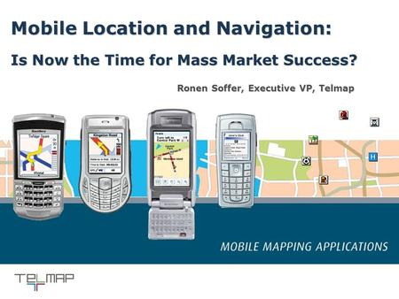 1 September 2005 Confidential Mobile Location and Navigation: Is Now the Time for Mass Market Success? Ronen Soffer, Executive VP, Telmap.